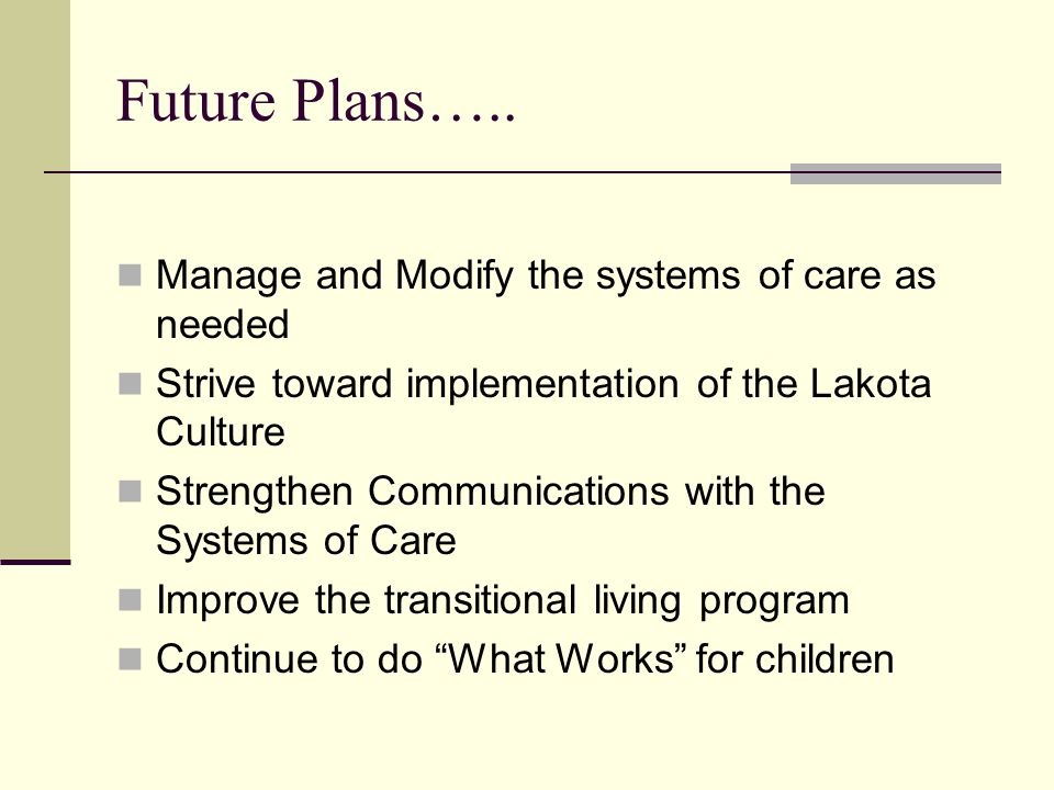 Future Plans….. Manage and Modify the systems of care as needed Strive toward implementation of the Lakota Culture Strengthen Communications with the