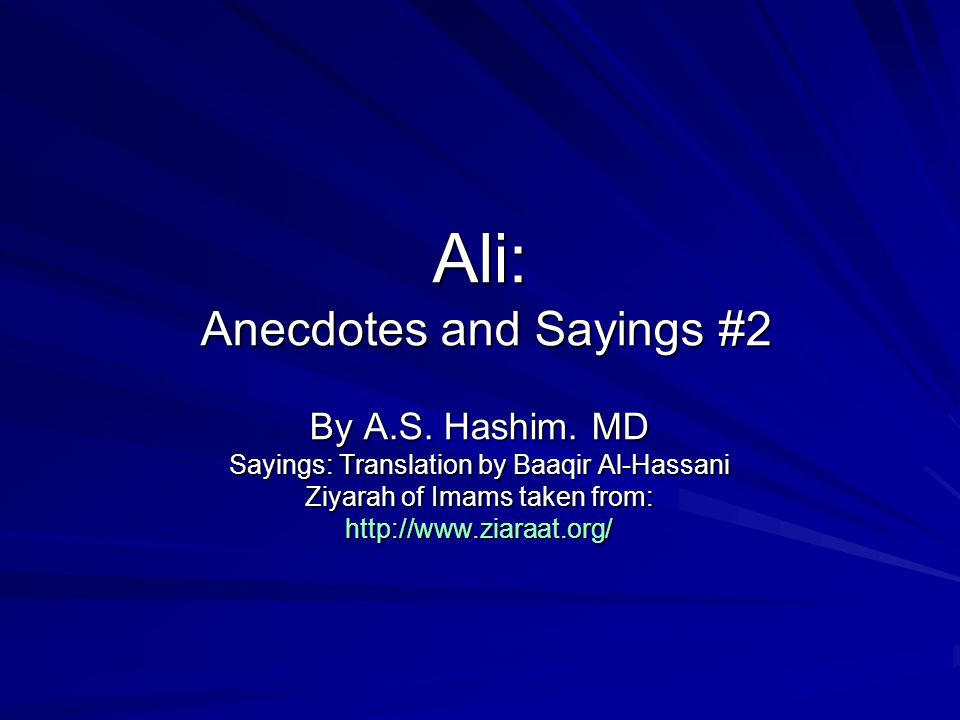 Ali: Anecdotes and Sayings #2 By A.S. Hashim. MD Sayings: Translation by Baaqir Al-Hassani Ziyarah of Imams taken from: http://www.ziaraat.org/