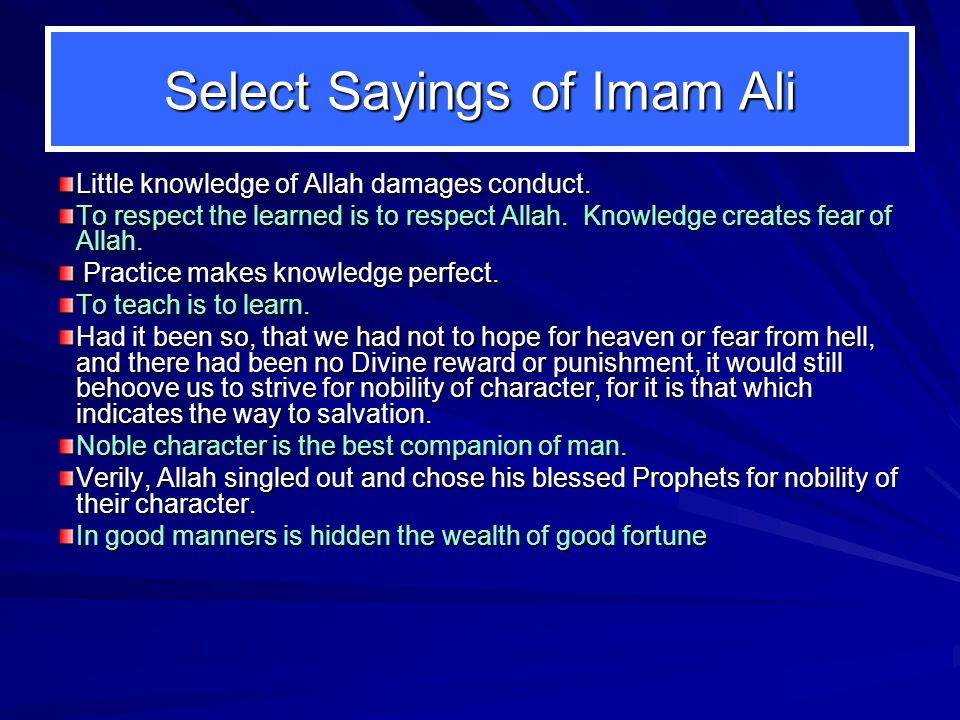 Select Sayings of Imam Ali Little knowledge of Allah damages conduct. To respect the learned is to respect Allah. Knowledge creates fear of Allah. Pra