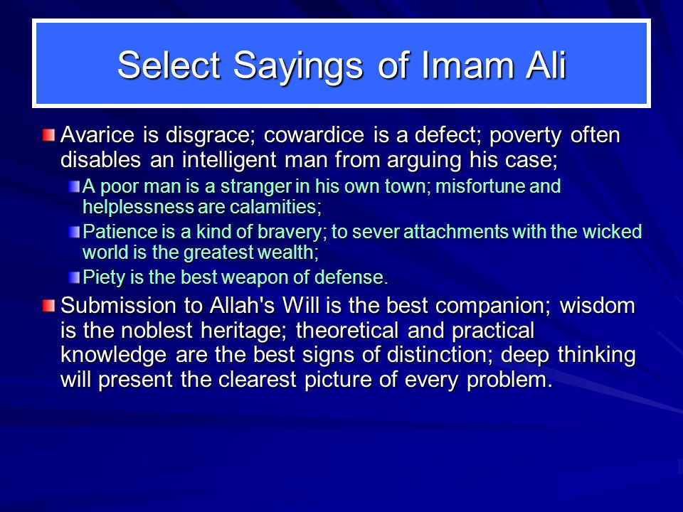 Select Sayings of Imam Ali Avarice is disgrace; cowardice is a defect; poverty often disables an intelligent man from arguing his case; A poor man is