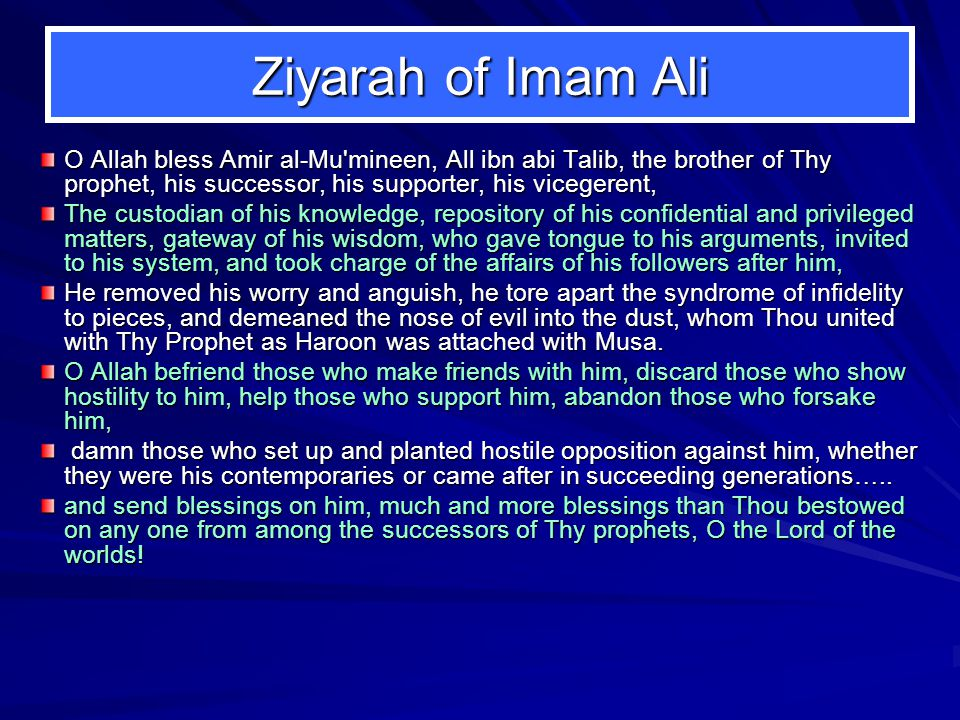 Ziyarah of Imam Ali O Allah bless Amir al-Mu'mineen, All ibn abi Talib, the brother of Thy prophet, his successor, his supporter, his vicegerent, The
