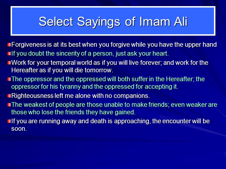 Select Sayings of Imam Ali Forgiveness is at its best when you forgive while you have the upper hand If you doubt the sincerity of a person, just ask