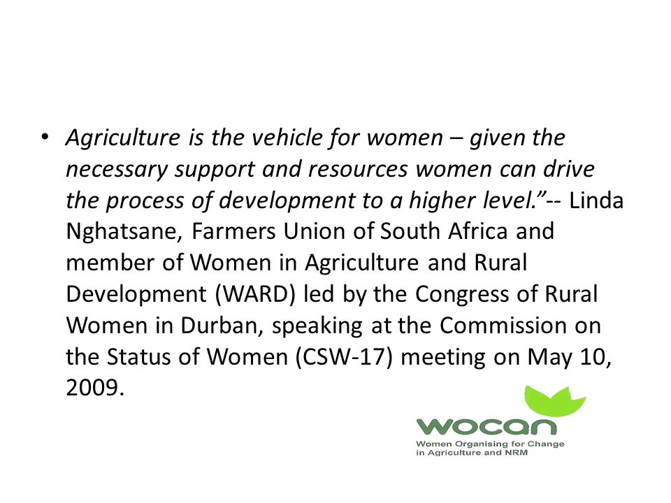 Agriculture is the vehicle for women – given the necessary support and resources women can drive the process of development to a higher level. -- Linda Nghatsane, Farmers Union of South Africa and member of Women in Agriculture and Rural Development (WARD) led by the Congress of Rural Women in Durban, speaking at the Commission on the Status of Women (CSW-17) meeting on May 10, 2009.