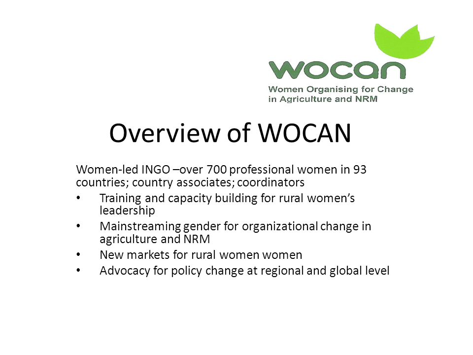 Overview of WOCAN Women-led INGO –over 700 professional women in 93 countries; country associates; coordinators Training and capacity building for rural women's leadership Mainstreaming gender for organizational change in agriculture and NRM New markets for rural women women Advocacy for policy change at regional and global level