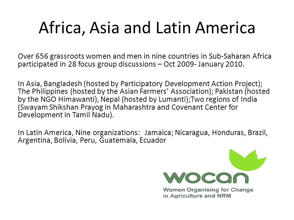 Africa, Asia and Latin America Over 656 grassroots women and men in nine countries in Sub-Saharan Africa participated in 28 focus group discussions – Oct 2009- January 2010.