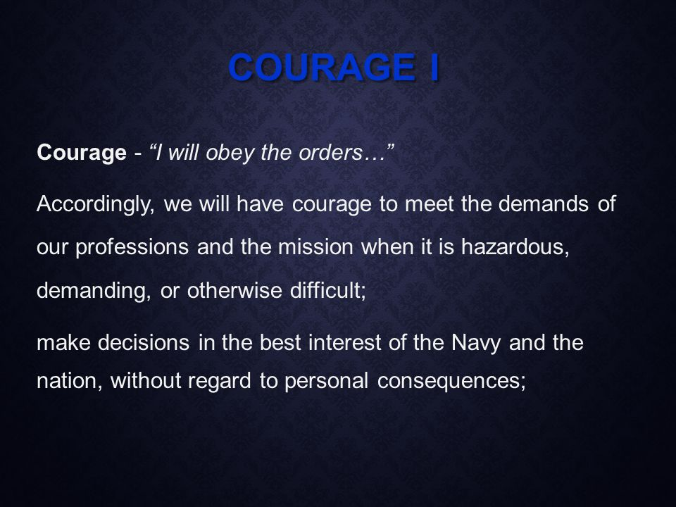 COURAGE I Courage - I will obey the orders… Accordingly, we will have courage to meet the demands of our professions and the mission when it is hazardous, demanding, or otherwise difficult; make decisions in the best interest of the Navy and the nation, without regard to personal consequences;