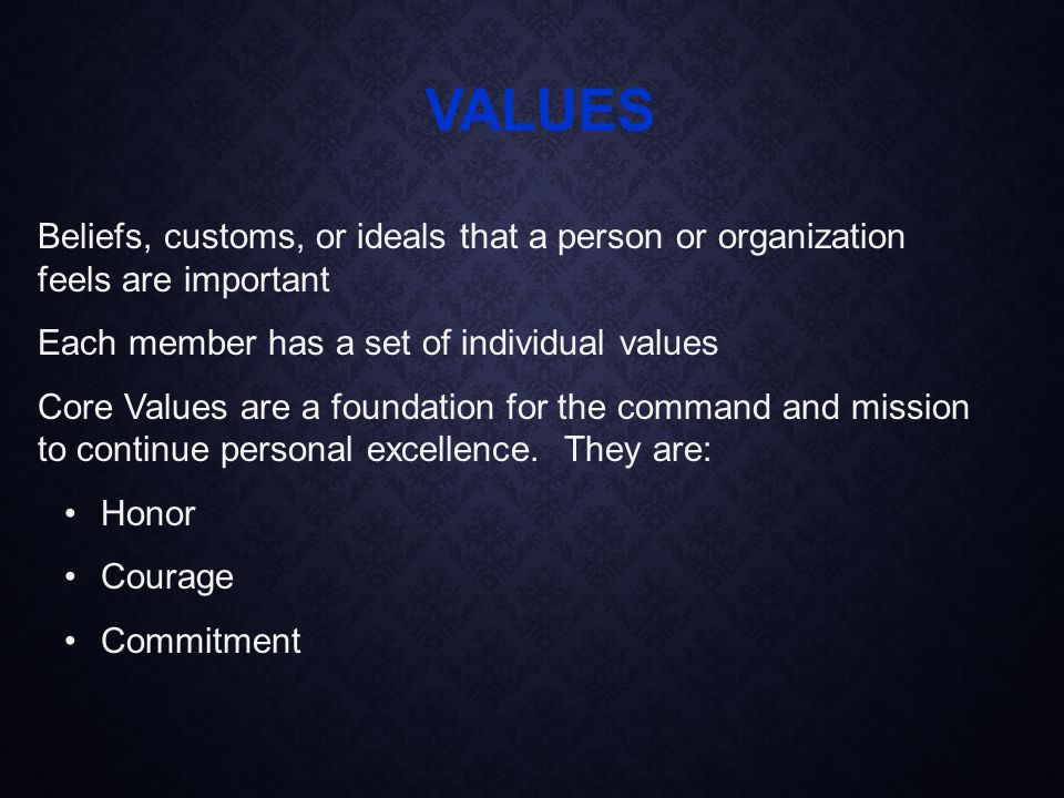 Beliefs, customs, or ideals that a person or organization feels are important Each member has a set of individual values Core Values are a foundation for the command and mission to continue personal excellence.