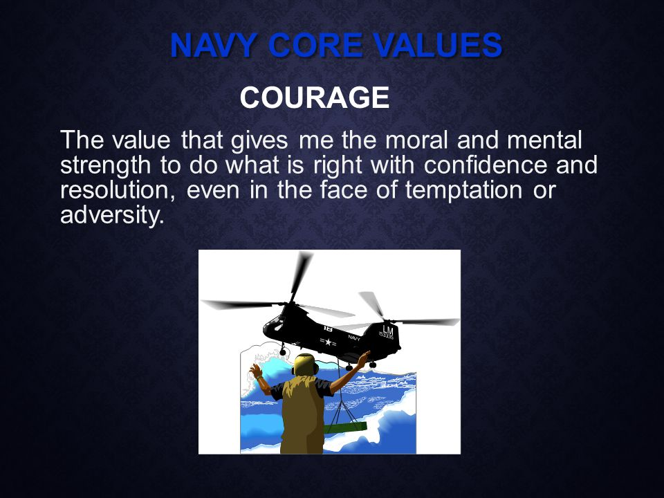 NAVY CORE VALUES The value that gives me the moral and mental strength to do what is right with confidence and resolution, even in the face of temptation or adversity.