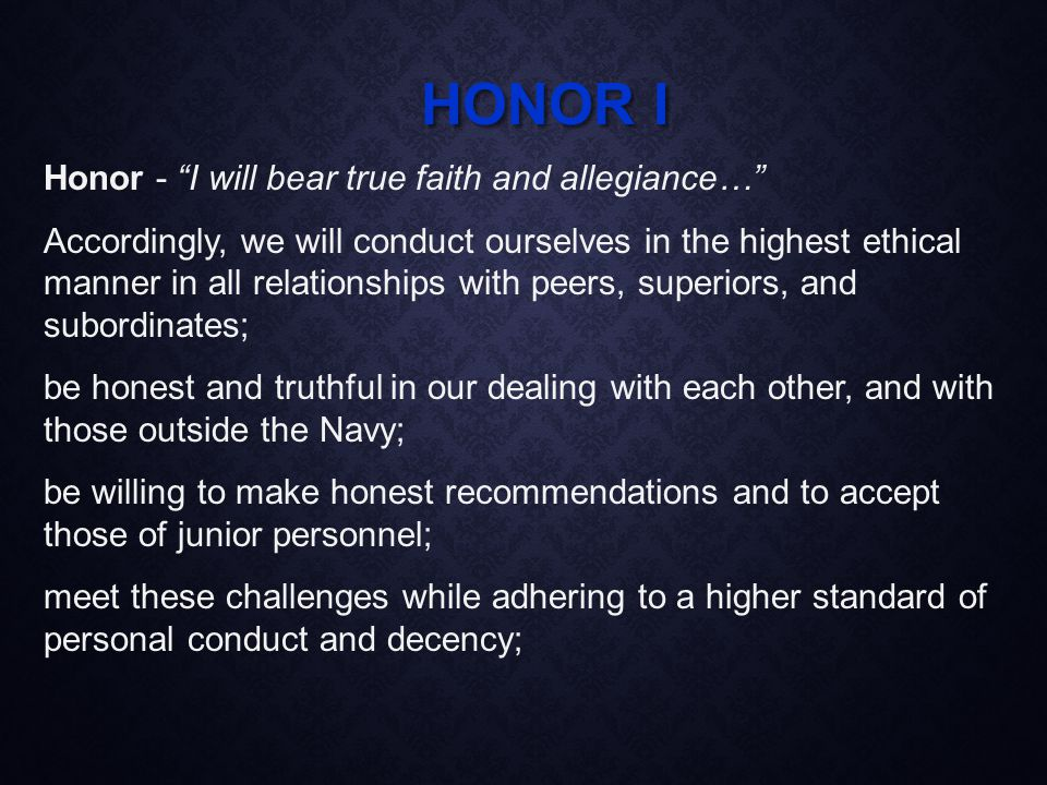 HONOR I Honor - I will bear true faith and allegiance… Accordingly, we will conduct ourselves in the highest ethical manner in all relationships with peers, superiors, and subordinates; be honest and truthful in our dealing with each other, and with those outside the Navy; be willing to make honest recommendations and to accept those of junior personnel; meet these challenges while adhering to a higher standard of personal conduct and decency;