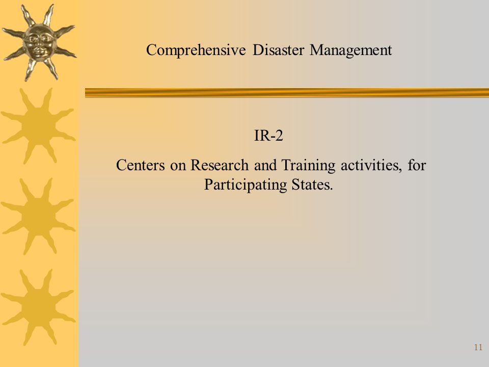 11 Comprehensive Disaster Management IR-2 Centers on Research and Training activities, for Participating States.