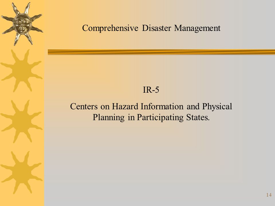 14 Comprehensive Disaster Management IR-5 Centers on Hazard Information and Physical Planning in Participating States.
