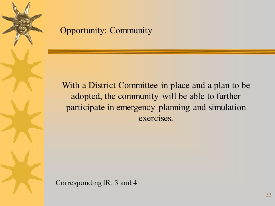 33 Corresponding IR: 3 and 4 Opportunity: Community With a District Committee in place and a plan to be adopted, the community will be able to further participate in emergency planning and simulation exercises.