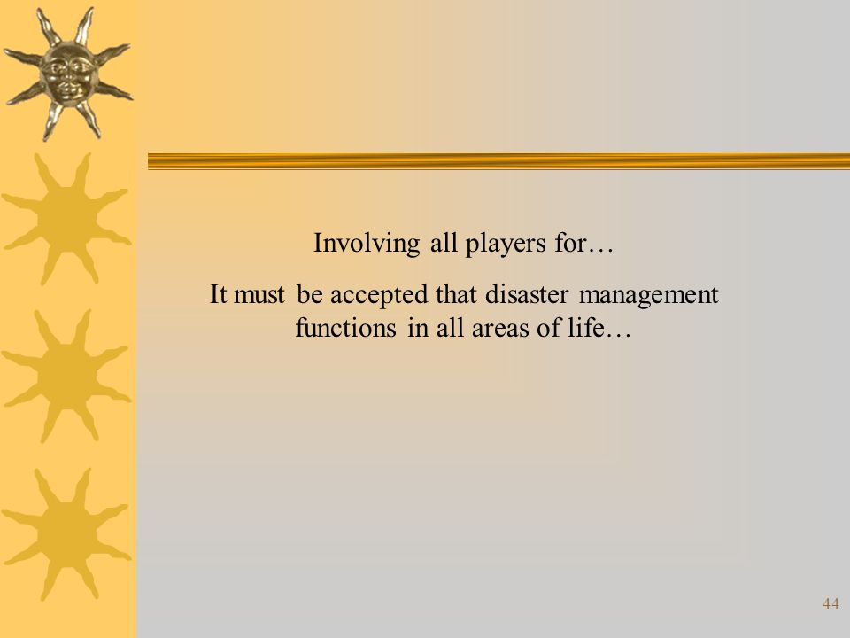 44 Involving all players for… It must be accepted that disaster management functions in all areas of life…