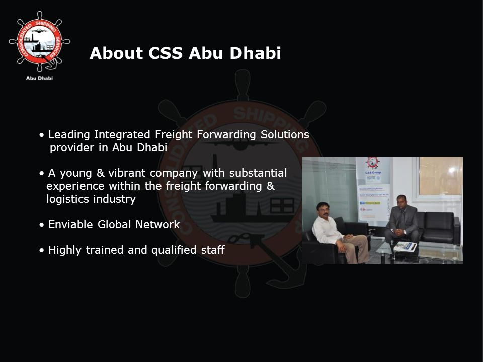 Leading Integrated Freight Forwarding Solutions provider in Abu Dhabi A young & vibrant company with substantial experience within the freight forwarding & logistics industry Enviable Global Network Highly trained and qualified staff About CSS Abu Dhabi