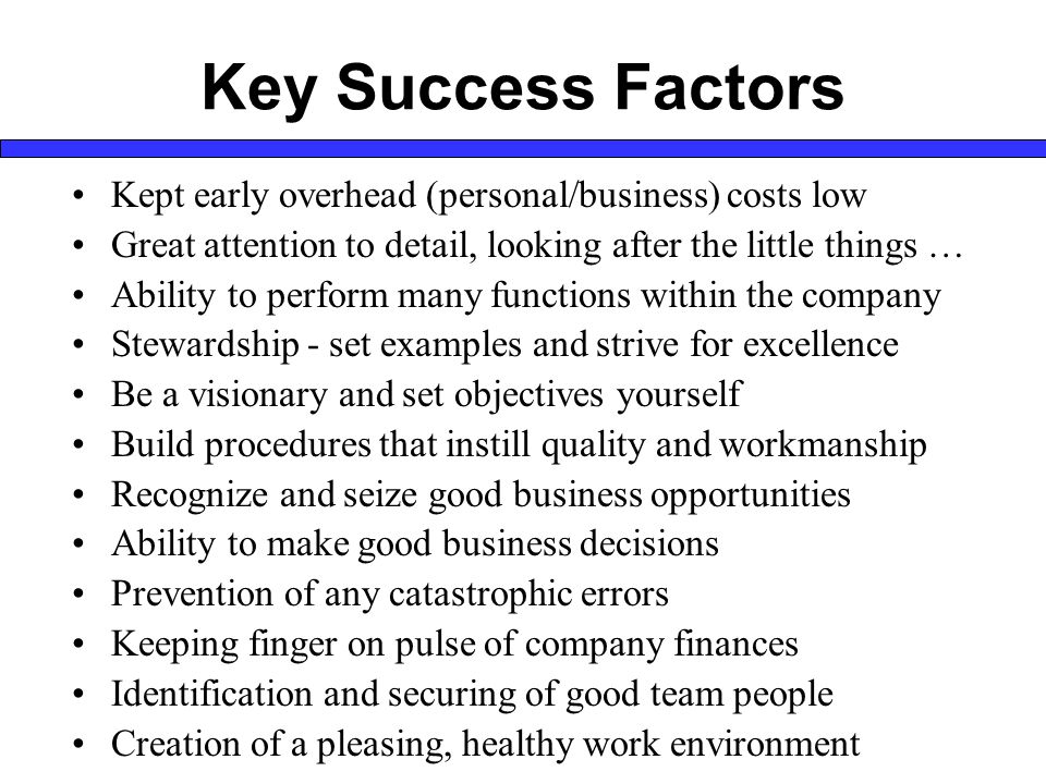Key Success Factors Kept early overhead (personal/business) costs low Great attention to detail, looking after the little things … Ability to perform many functions within the company Stewardship - set examples and strive for excellence Be a visionary and set objectives yourself Build procedures that instill quality and workmanship Recognize and seize good business opportunities Ability to make good business decisions Prevention of any catastrophic errors Keeping finger on pulse of company finances Identification and securing of good team people Creation of a pleasing, healthy work environment