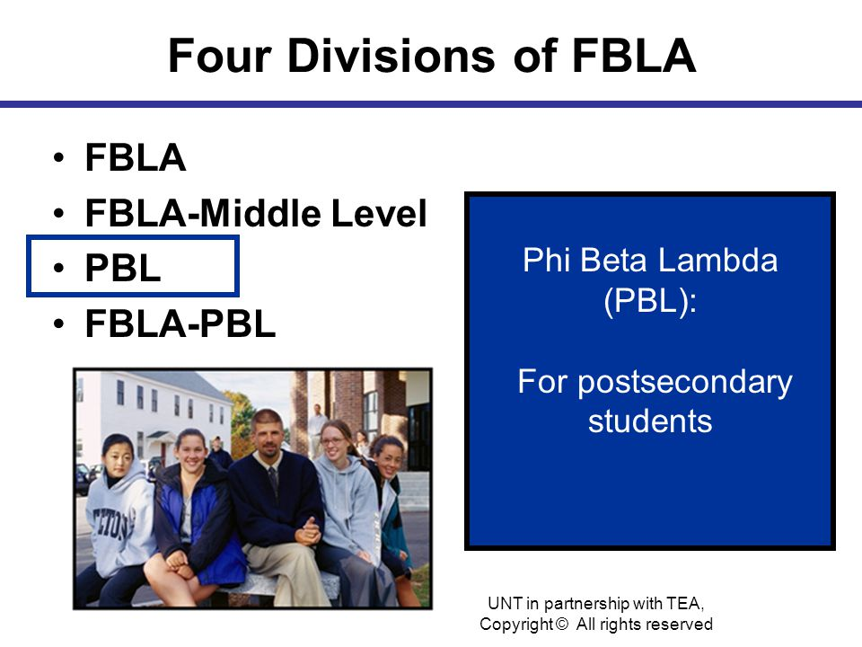 Four Divisions of FBLA FBLA FBLA-Middle Level PBL FBLA-PBL Phi Beta Lambda (PBL): For postsecondary students UNT in partnership with TEA, Copyright © All rights reserved