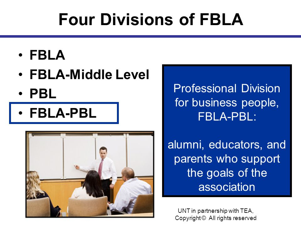 Four Divisions of FBLA FBLA FBLA-Middle Level PBL FBLA-PBL Professional Division for business people, FBLA-PBL: alumni, educators, and parents who support the goals of the association UNT in partnership with TEA, Copyright © All rights reserved