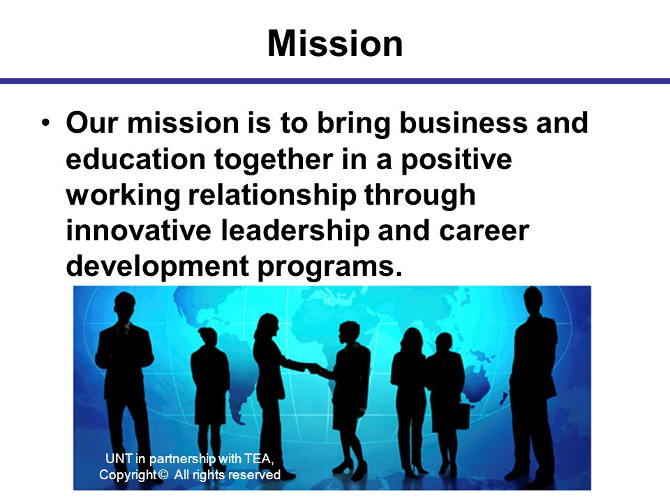 Mission Our mission is to bring business and education together in a positive working relationship through innovative leadership and career development programs.