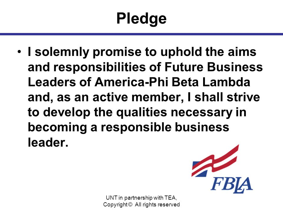 Pledge I solemnly promise to uphold the aims and responsibilities of Future Business Leaders of America-Phi Beta Lambda and, as an active member, I shall strive to develop the qualities necessary in becoming a responsible business leader.