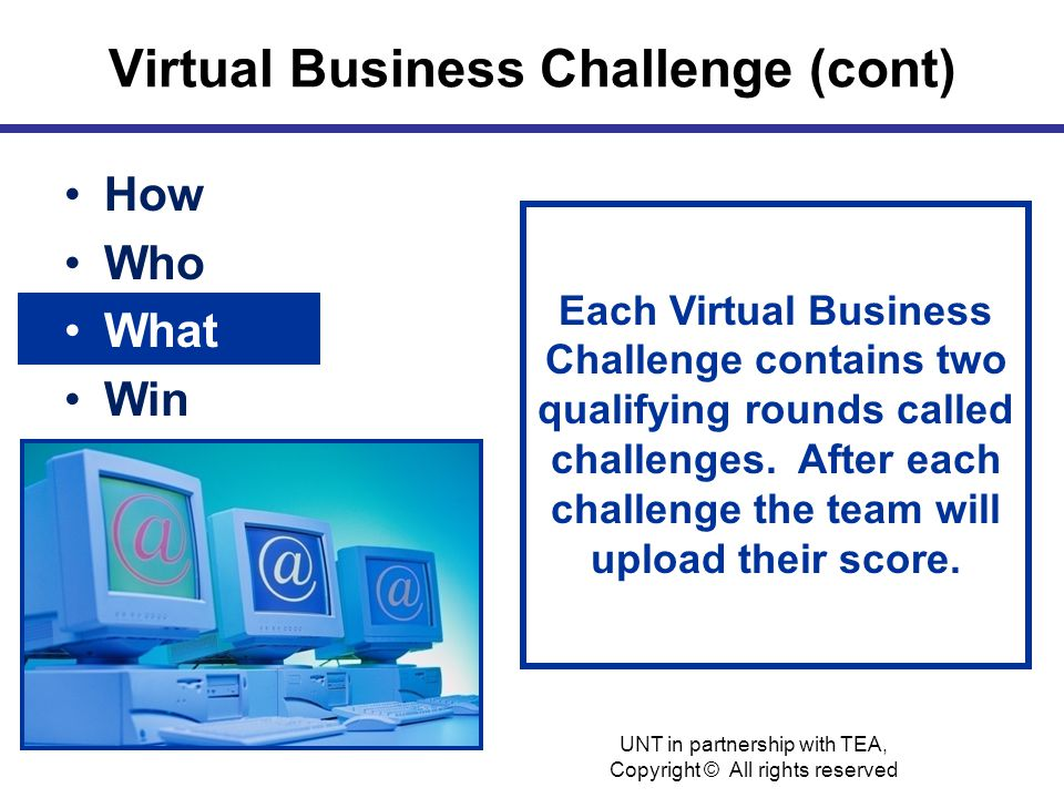 Virtual Business Challenge (cont) How Who What Win Each Virtual Business Challenge contains two qualifying rounds called challenges.