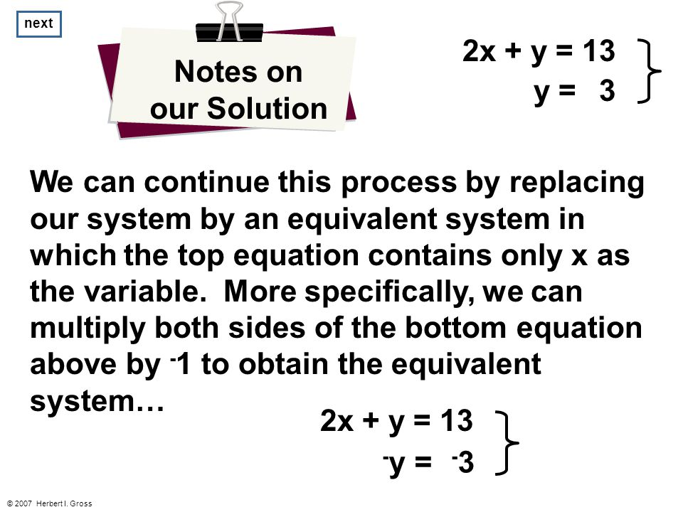 © 2007 Herbert I. Gross Notes on our Solution We can continue this process by replacing our system by an equivalent system in which the top equation c