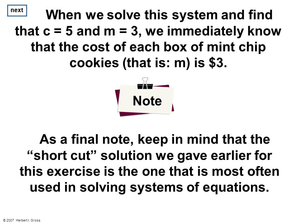 next © 2007 Herbert I. Gross When we solve this system and find that c = 5 and m = 3, we immediately know that the cost of each box of mint chip cooki