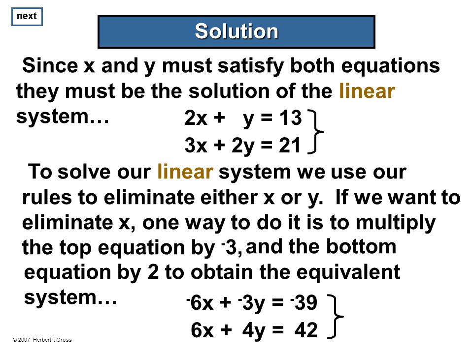 next © 2007 Herbert I. Gross Solution Since x and y must satisfy both equations they must be the solution of the linear system… 3x + 2y = 21 2x + y =