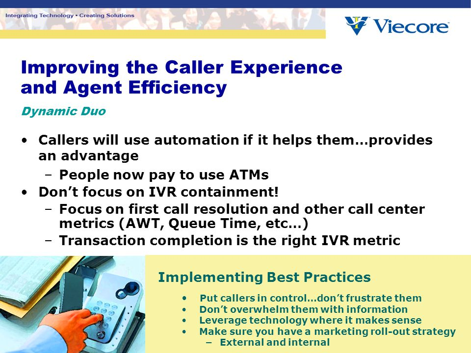 Improving the Caller Experience and Agent Efficiency Dynamic Duo Callers will use automation if it helps them…provides an advantage –People now pay to use ATMs Don't focus on IVR containment.