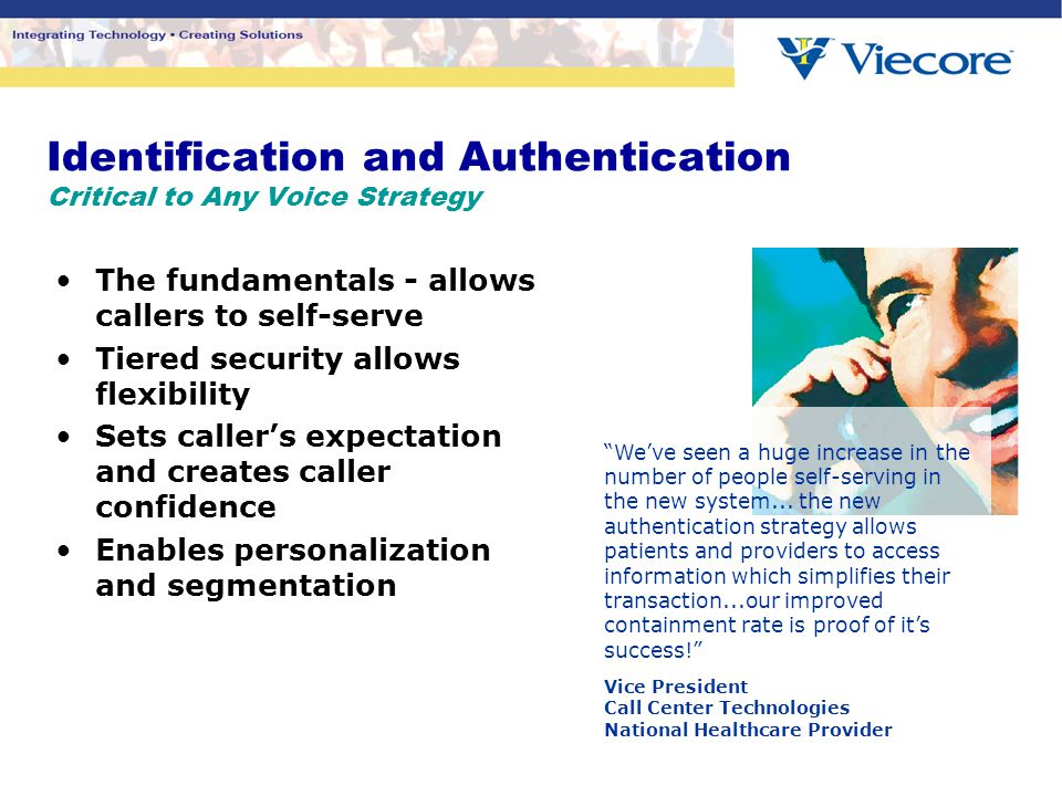 Identification and Authentication Critical to Any Voice Strategy The fundamentals - allows callers to self-serve Tiered security allows flexibility Sets caller's expectation and creates caller confidence Enables personalization and segmentation We've seen a huge increase in the number of people self-serving in the new system...