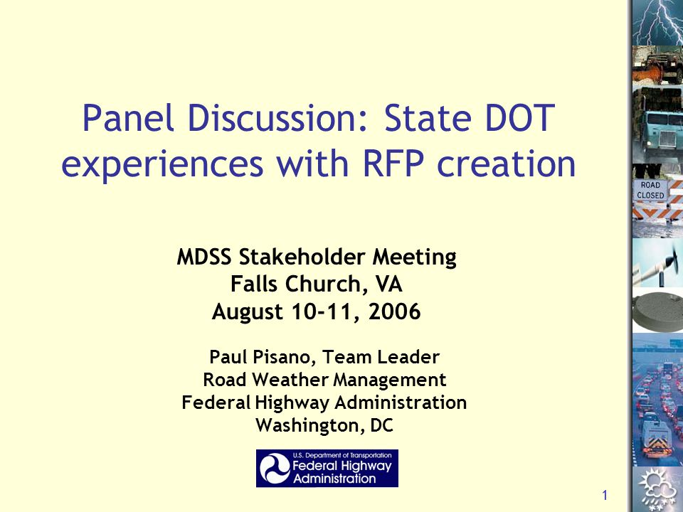 1 Panel Discussion: State DOT experiences with RFP creation Paul Pisano, Team Leader Road Weather Management Federal Highway Administration Washington, DC MDSS Stakeholder Meeting Falls Church, VA August 10-11, 2006