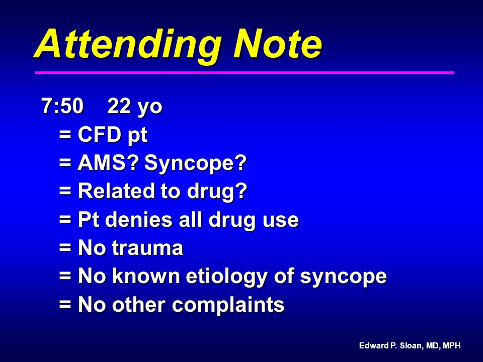 Edward P. Sloan, MD, MPH Attending Note 7:50 22 yo = CFD pt = AMS? Syncope? = Related to drug? = Pt denies all drug use = No trauma = No known etiolog