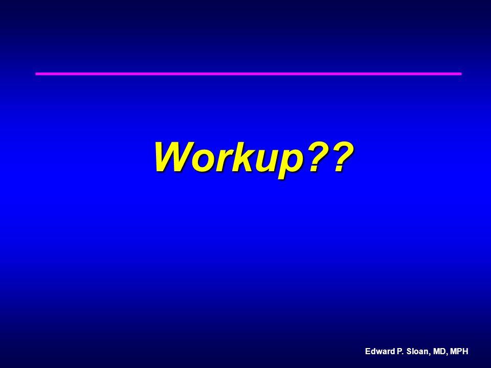Edward P. Sloan, MD, MPH Workup??
