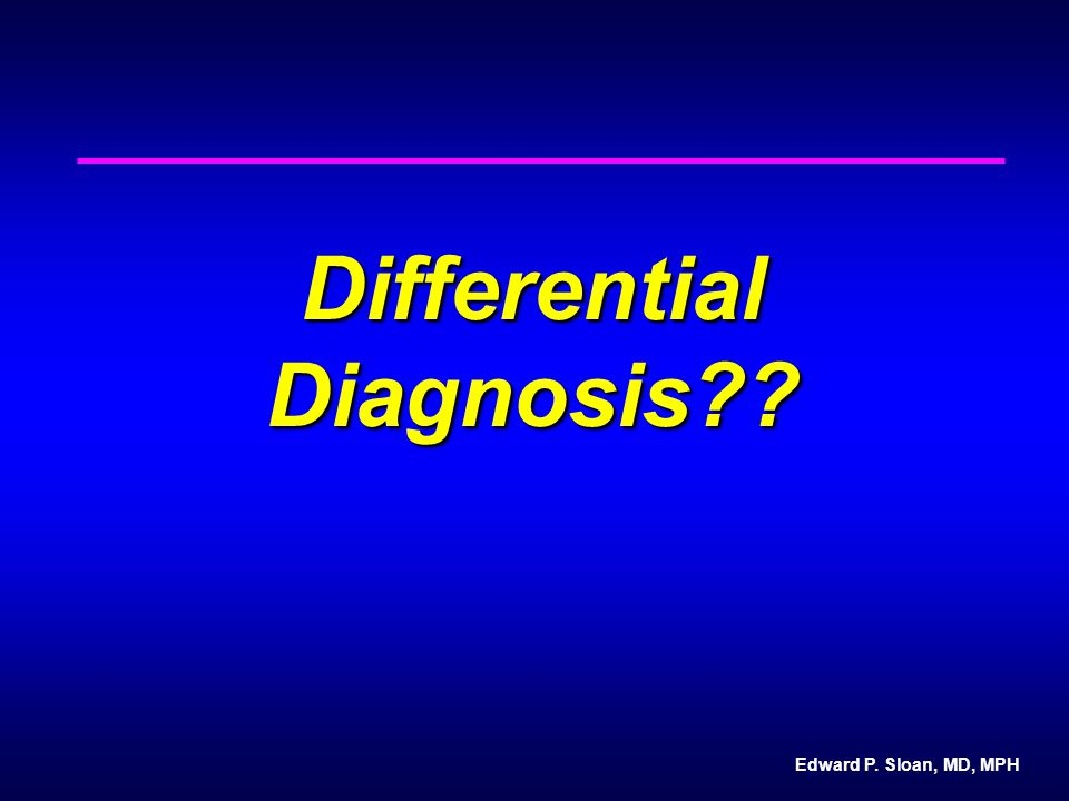 Edward P. Sloan, MD, MPH Differential Diagnosis??