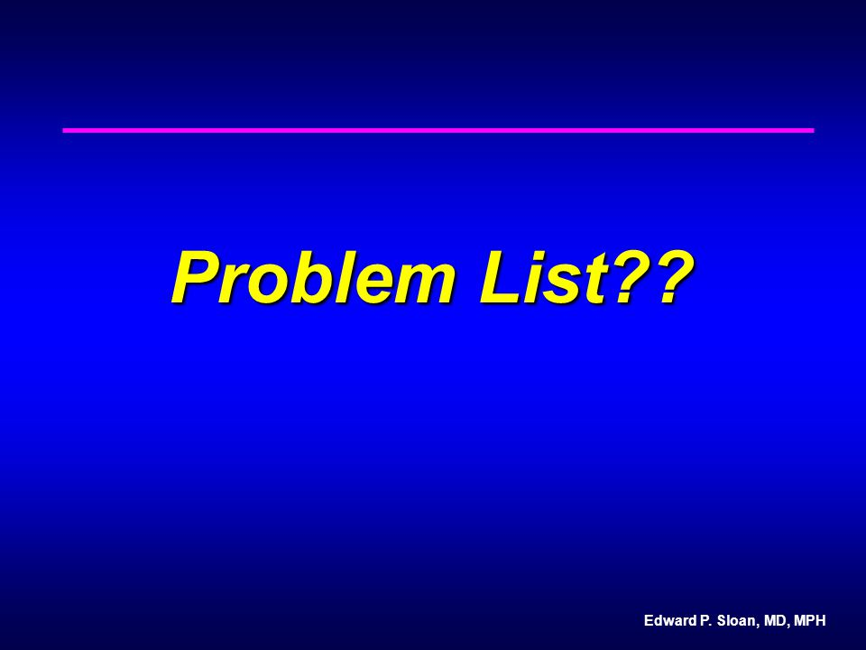 Edward P. Sloan, MD, MPH Problem List