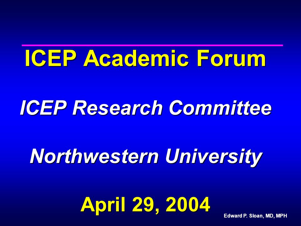 Edward P. Sloan, MD, MPH ICEP Academic Forum ICEP Research Committee Northwestern University April 29, 2004