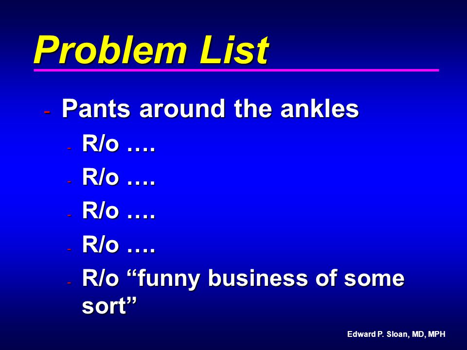 "Edward P. Sloan, MD, MPH Problem List - Pants around the ankles - R/o …. - R/o ""funny business of some sort"""