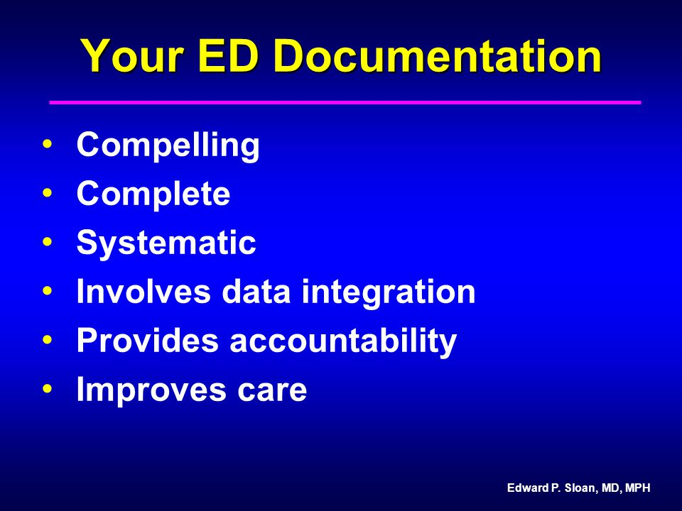 Edward P. Sloan, MD, MPH Your ED Documentation Compelling Complete Systematic Involves data integration Provides accountability Improves care