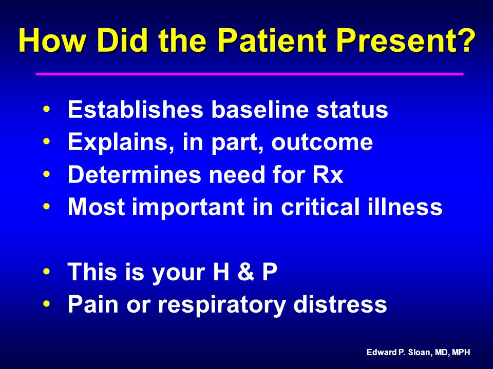 Edward P. Sloan, MD, MPH How Did the Patient Present? Establishes baseline status Explains, in part, outcome Determines need for Rx Most important in
