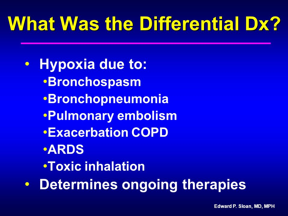 Edward P. Sloan, MD, MPH What Was the Differential Dx? Hypoxia due to: Bronchospasm Bronchopneumonia Pulmonary embolism Exacerbation COPD ARDS Toxic i