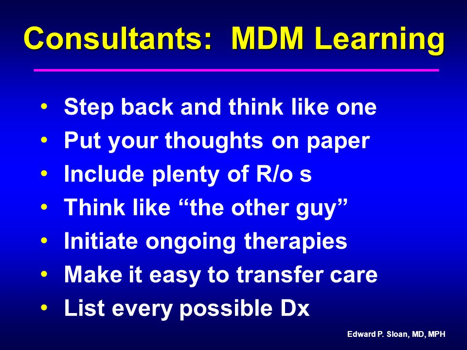 "Consultants: MDM Learning Step back and think like one Put your thoughts on paper Include plenty of R/o s Think like ""the other guy"" Initiate ongoing"