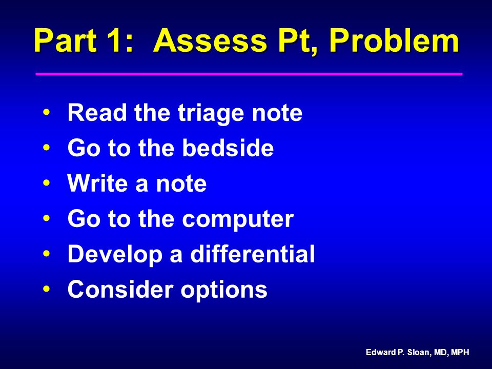 Edward P. Sloan, MD, MPH Part 1: Assess Pt, Problem Read the triage note Go to the bedside Write a note Go to the computer Develop a differential Cons
