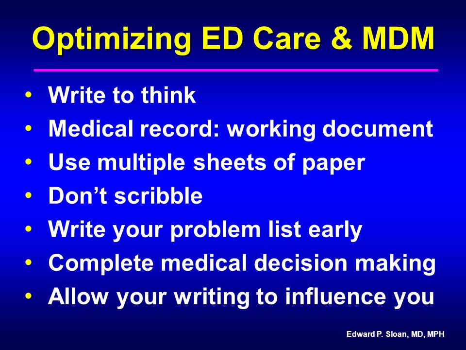 Edward P. Sloan, MD, MPH Optimizing ED Care & MDM Write to think Medical record: working document Use multiple sheets of paper Don't scribble Write yo