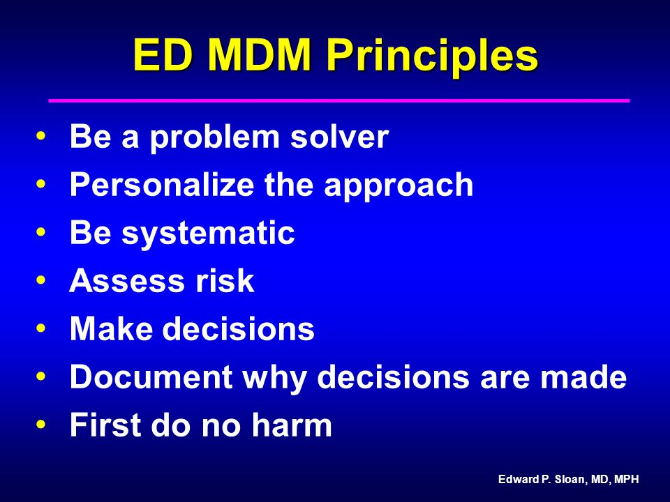 Edward P. Sloan, MD, MPH ED MDM Principles Be a problem solver Personalize the approach Be systematic Assess risk Make decisions Document why decision