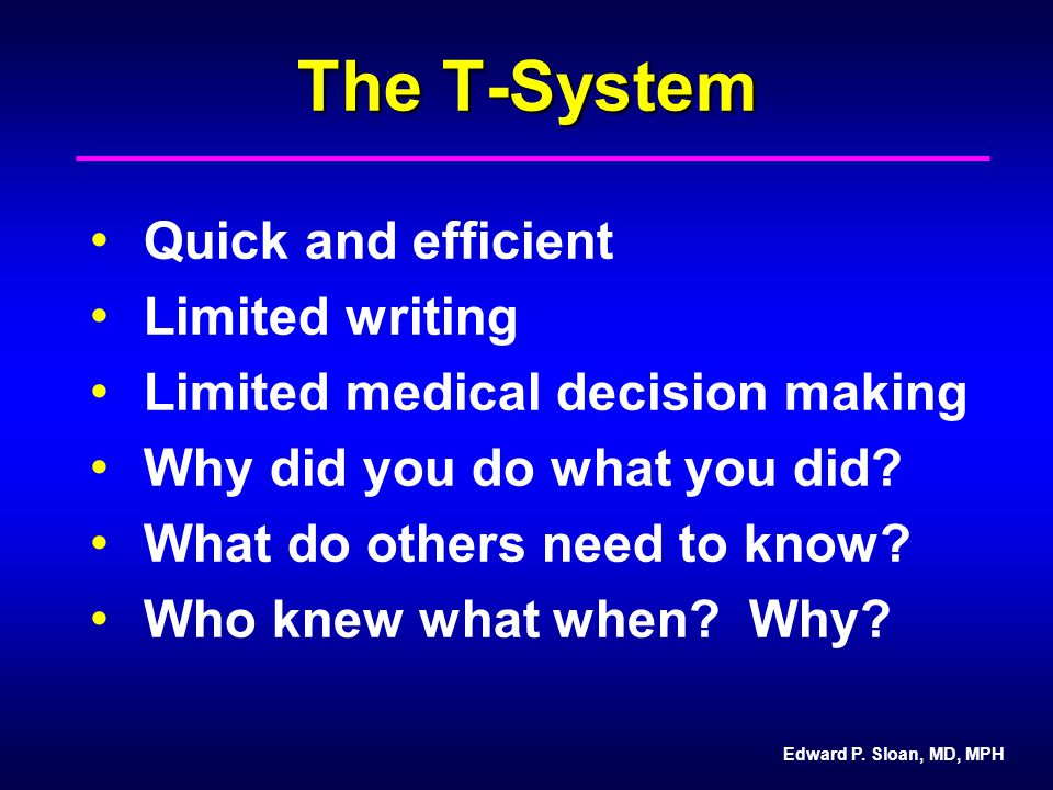 Edward P. Sloan, MD, MPH The T-System Quick and efficient Limited writing Limited medical decision making Why did you do what you did? What do others