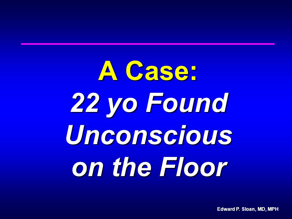 Edward P. Sloan, MD, MPH A Case: 22 yo Found Unconscious on the Floor
