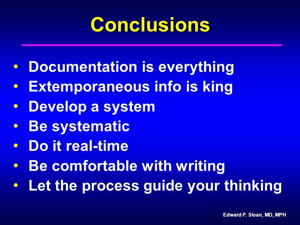 Edward P. Sloan, MD, MPHConclusions Documentation is everything Extemporaneous info is king Develop a system Be systematic Do it real-time Be comforta