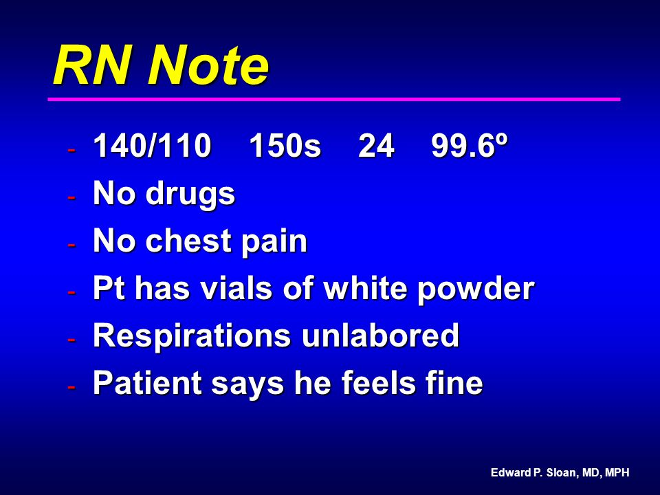 Edward P. Sloan, MD, MPH RN Note - 140/110 150s 24 99.6º - No drugs - No chest pain - Pt has vials of white powder - Respirations unlabored - Patient