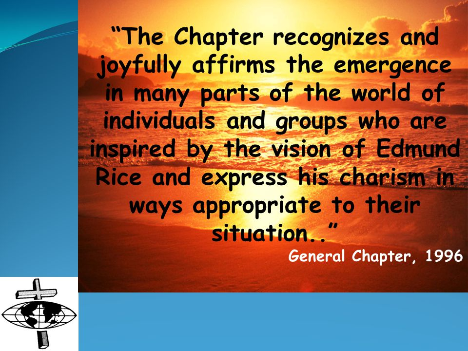 The Chapter recognizes and joyfully affirms the emergence in many parts of the world of individuals and groups who are inspired by the vision of Edmund Rice and express his charism in ways appropriate to their situation.. General Chapter, 1996