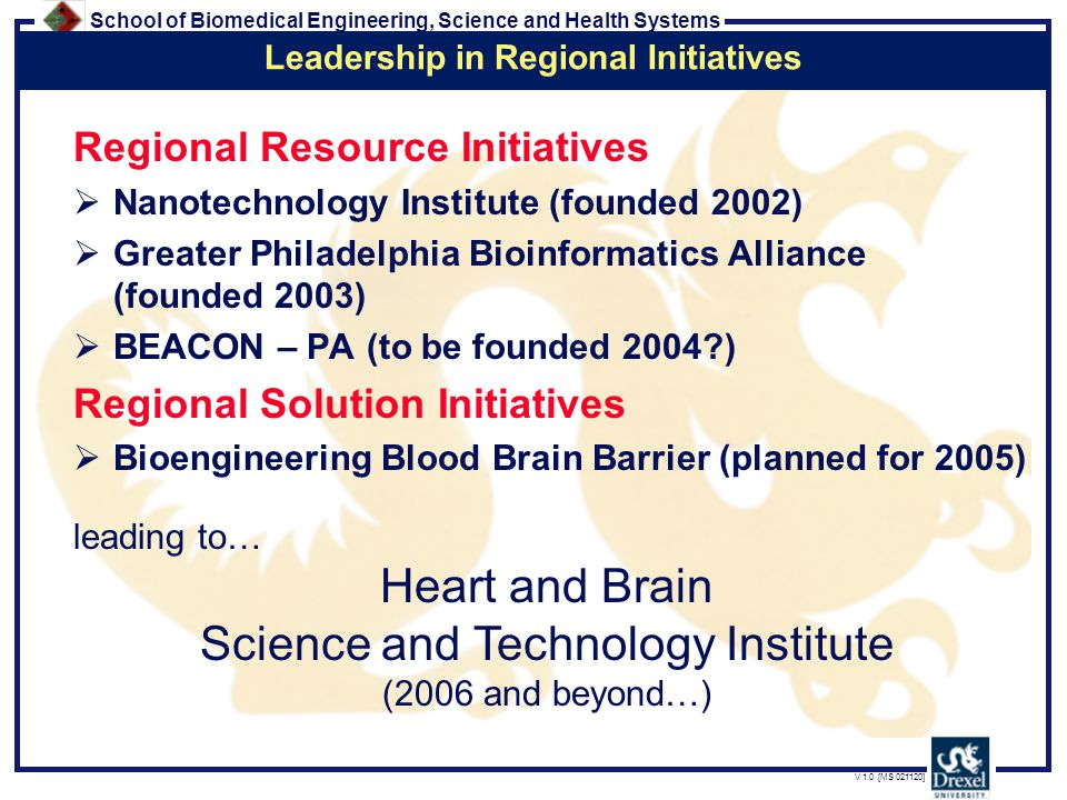 School of Biomedical Engineering, Science and Health Systems V 1.0 [MS 021120] Regional Resource Initiatives  Nanotechnology Institute (founded 2002)  Greater Philadelphia Bioinformatics Alliance (founded 2003)  BEACON – PA (to be founded 2004 ) Regional Solution Initiatives  Bioengineering Blood Brain Barrier (planned for 2005) leading to… Leadership in Regional Initiatives Heart and Brain Science and Technology Institute (2006 and beyond…)