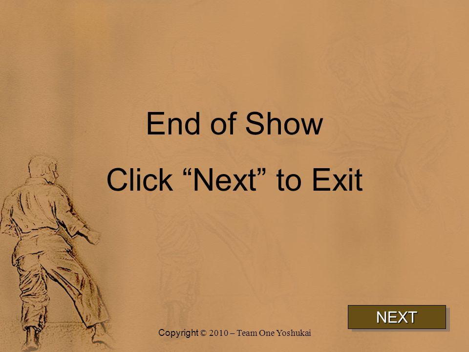 End of Show Click Next to Exit NEXTNEXT Copyright © 2010 – Team One Yoshukai
